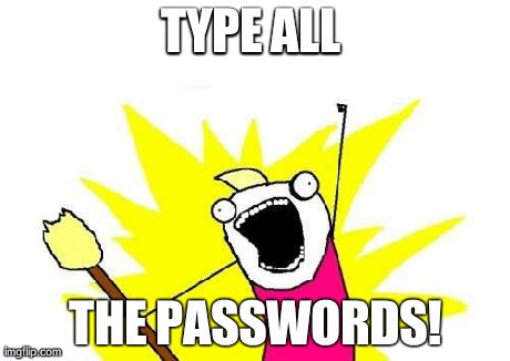 X All The Y Meme | TYPE ALL  THE PASSWORDS! | image tagged in memes,x all the y | made w/ Imgflip meme maker