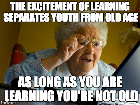 Grandma Finds The Internet Meme | THE EXCITEMENT OF LEARNING SEPARATES YOUTH FROM OLD AGE AS LONG AS YOU ARE LEARNING YOU'RE NOT OLD | image tagged in memes,grandma finds the internet | made w/ Imgflip meme maker