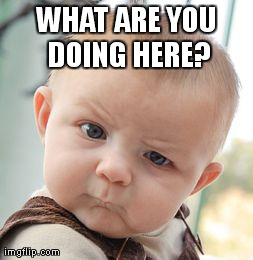 Skeptical Baby Meme | WHAT ARE YOU DOING HERE? | image tagged in memes,skeptical baby | made w/ Imgflip meme maker