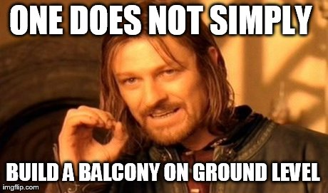One Does Not Simply Meme | ONE DOES NOT SIMPLY  BUILD A BALCONY ON GROUND LEVEL | image tagged in memes,one does not simply | made w/ Imgflip meme maker