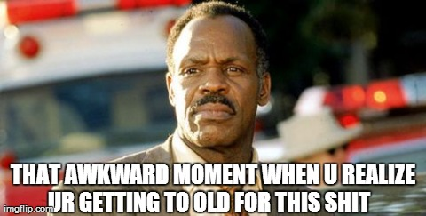 Lethal Weapon Danny Glover | THAT AWKWARD MOMENT WHEN U REALIZE UR GETTING TO OLD FOR THIS SHIT | image tagged in memes,lethal weapon danny glover | made w/ Imgflip meme maker