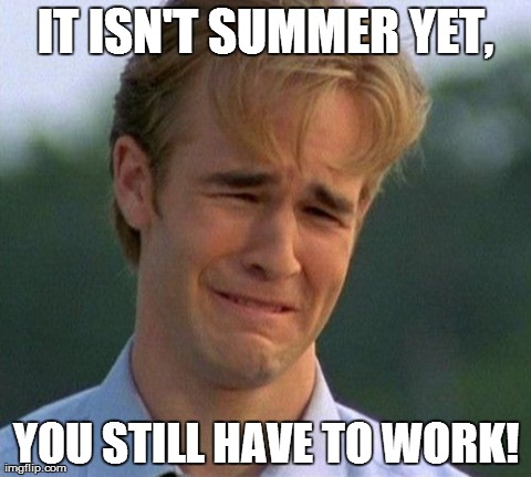 1990s First World Problems | IT ISN'T SUMMER YET, YOU STILL HAVE TO WORK! | image tagged in memes,1990s first world problems | made w/ Imgflip meme maker