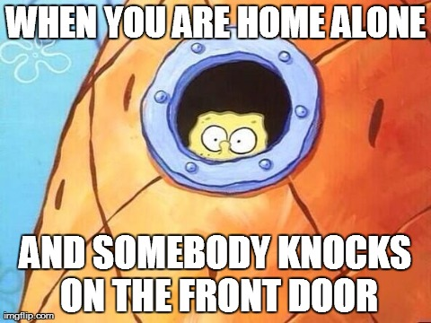 WHEN YOU ARE HOME ALONE AND SOMEBODY KNOCKS ON THE FRONT DOOR | image tagged in funny,spongebob | made w/ Imgflip meme maker