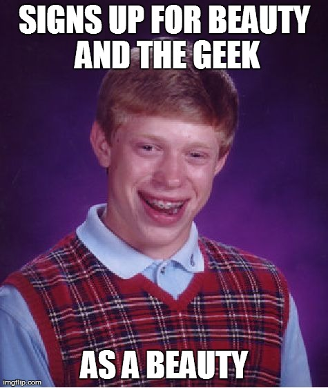 Bad Luck Brian Meme | SIGNS UP FOR BEAUTY AND THE GEEK AS A BEAUTY | image tagged in memes,bad luck brian | made w/ Imgflip meme maker