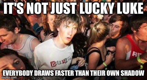 Sudden Clarity Clarence Meme | IT'S NOT JUST LUCKY LUKE EVERYBODY DRAWS FASTER THAN THEIR OWN SHADOW | image tagged in memes,sudden clarity clarence,AdviceAnimals | made w/ Imgflip meme maker