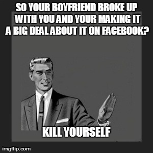 Kill Yourself Guy Meme | SO YOUR BOYFRIEND BROKE UP WITH YOU AND YOUR MAKING IT A BIG DEAL ABOUT IT ON FACEBOOK? KILL YOURSELF | image tagged in memes,kill yourself guy | made w/ Imgflip meme maker