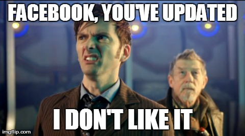 I don't like it...yet | FACEBOOK, YOU'VE UPDATED I DON'T LIKE IT | image tagged in memes,funny,doctor who,facebook | made w/ Imgflip meme maker