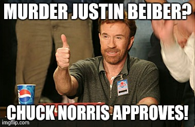 Chuck Norris Approves | MURDER JUSTIN BEIBER? CHUCK NORRIS APPROVES! | image tagged in memes,chuck norris approves | made w/ Imgflip meme maker