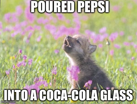 Baby Insanity Wolf Meme | POURED PEPSI INTO A COCA-COLA GLASS | image tagged in memes,baby insanity wolf,AdviceAnimals | made w/ Imgflip meme maker