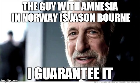 I Guarantee It Meme | THE GUY WITH AMNESIA IN NORWAY IS JASON BOURNE I GUARANTEE IT | image tagged in memes,i guarantee it,AdviceAnimals | made w/ Imgflip meme maker