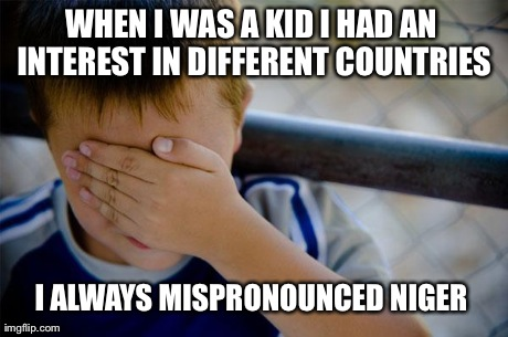 This was until my sister corrected me | WHEN I WAS A KID I HAD AN INTEREST IN DIFFERENT COUNTRIES I ALWAYS MISPRONOUNCED NIGER | image tagged in memes,confession kid | made w/ Imgflip meme maker