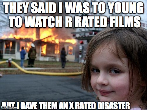 Disaster Girl Meme | THEY SAID I WAS TO YOUNG TO WATCH R RATED FILMS BUT I GAVE THEM AN X RATED DISASTER | image tagged in memes,disaster girl | made w/ Imgflip meme maker