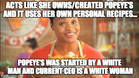 ACTS LIKE SHE OWNS/CREATED POPEYE'S AND IT USES HER OWN PERSONAL RECIPES... POPEYE'S WAS STARTED BY A WHITE MAN AND CURRENT CEO IS A WHITE W | image tagged in AdviceAnimals | made w/ Imgflip meme maker