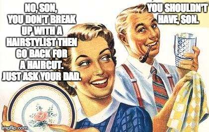 Thoroughly Modern Marriage | NO, SON, YOU DON'T BREAK UP WITH A HAIRSTYLIST THEN GO BACK FOR A HAIRCUT. JUST ASK YOUR DAD. YOU SHOULDN'T HAVE, SON. | image tagged in thoroughly modern marriage | made w/ Imgflip meme maker