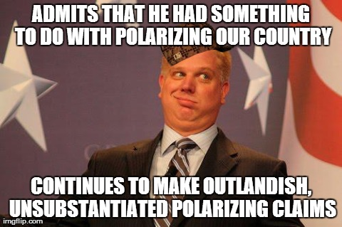 ADMITS THAT HE HAD SOMETHING TO DO WITH POLARIZING OUR COUNTRY CONTINUES TO MAKE OUTLANDISH, UNSUBSTANTIATED POLARIZING CLAIMS | image tagged in scumbag glenn beck,scumbag,PoliticalHumor | made w/ Imgflip meme maker