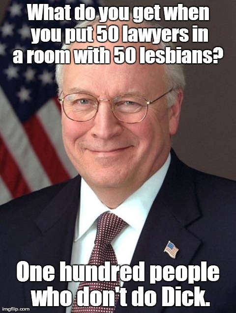 Dick Cheney | What do you get when you put 50 lawyers in a room with 50 lesbians?  One hundred people who don't do Dick. | image tagged in memes,dick cheney | made w/ Imgflip meme maker