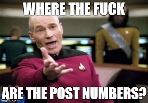 Picard Wtf Meme | WHERE THE F**K ARE THE POST NUMBERS? | image tagged in memes,picard wtf,AdviceAnimals | made w/ Imgflip meme maker