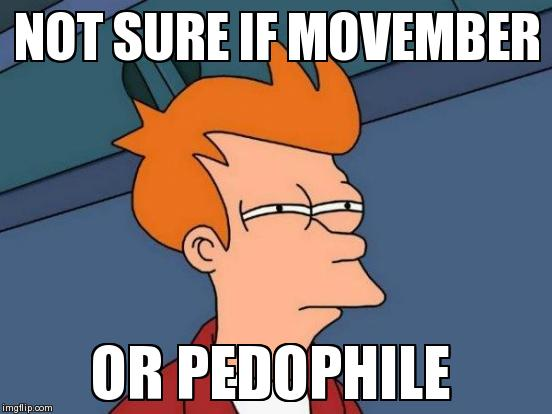 Futurama Fry Meme | NOT SURE IF MOVEMBER OR PEDOPHILE  | image tagged in memes,futurama fry | made w/ Imgflip meme maker