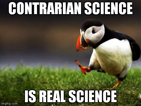 Unpopular Opinion Puffin Meme | CONTRARIAN SCIENCE IS REAL SCIENCE | image tagged in memes,unpopular opinion puffin | made w/ Imgflip meme maker