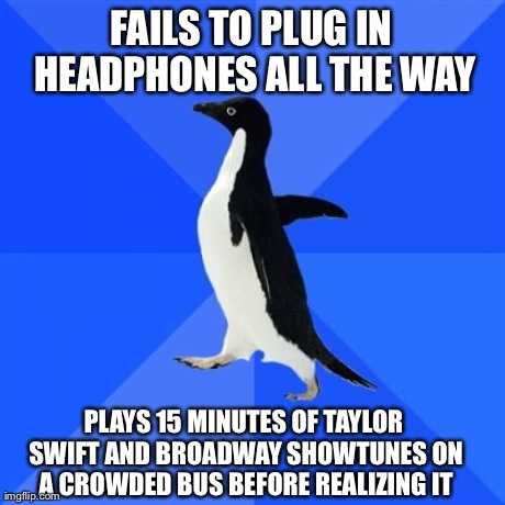 Socially Awkward Penguin Meme | FAILS TO PLUG IN HEADPHONES ALL THE WAY PLAYS 15 MINUTES OF TAYLOR SWIFT AND BROADWAY SHOWTUNES ON A CROWDED BUS BEFORE REALIZING IT | image tagged in memes,socially awkward penguin,AdviceAnimals | made w/ Imgflip meme maker