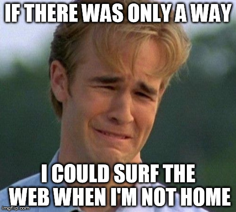 1990s First World Problems | IF THERE WAS ONLY A WAY I COULD SURF THE WEB WHEN I'M NOT HOME | image tagged in memes,1990s first world problems | made w/ Imgflip meme maker