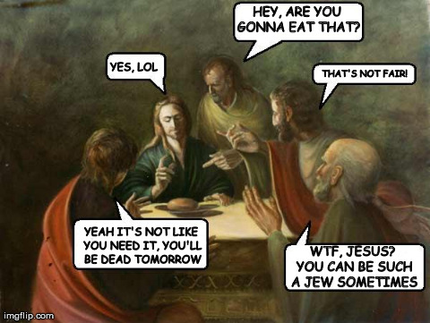 The Last Supper | HEY, ARE YOU GONNA EAT THAT? YES, LOL THAT'S NOT FAIR! YEAH IT'S NOT LIKE YOU NEED IT, YOU'LL BE DEAD TOMORROW WTF, JESUS? YOU CAN BE SUCH A | image tagged in jesus lol | made w/ Imgflip meme maker