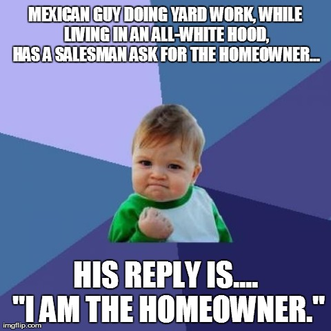 "Success Kid Meme | MEXICAN GUY DOING YARD WORK, WHILE LIVING IN AN ALL-WHITE HOOD, HAS A SALESMAN ASK FOR THE HOMEOWNER... HIS REPLY IS.... ""I AM THE HOMEOWNER 