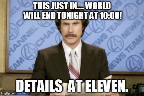 Ron Burgundy Meme | THIS JUST IN.... WORLD WILL END TONIGHT AT 10:00! DETAILS  AT ELEVEN. | image tagged in memes,ron burgundy | made w/ Imgflip meme maker