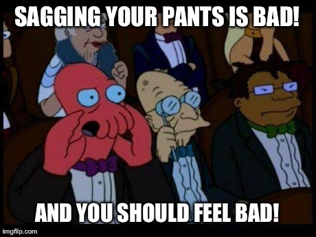 You Should Feel Really Bad | SAGGING YOUR PANTS IS BAD! AND YOU SHOULD FEEL BAD! | image tagged in memes,you should feel bad zoidberg | made w/ Imgflip meme maker