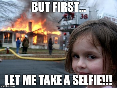 Disaster Girl Meme | BUT FIRST... LET ME TAKE A SELFIE!!! | image tagged in memes,disaster girl | made w/ Imgflip meme maker