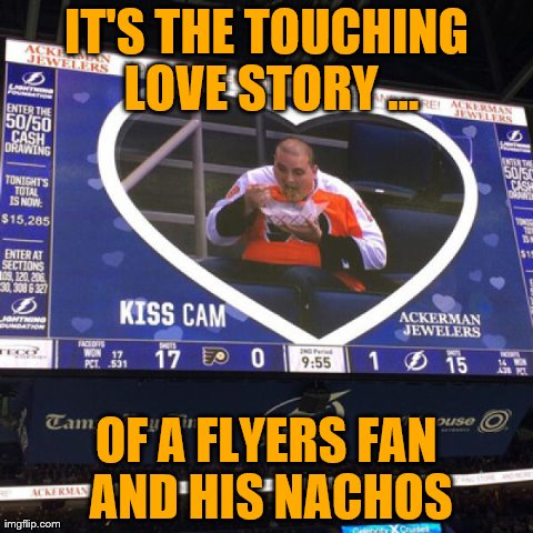 IT'S THE TOUCHING LOVE STORY ... OF A FLYERS FAN AND HIS NACHOS | made w/ Imgflip meme maker