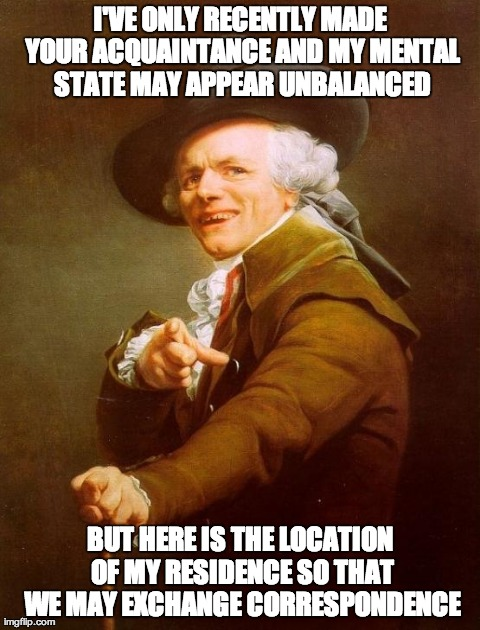 Joseph Ducreux Meme | I'VE ONLY RECENTLY MADE YOUR ACQUAINTANCE AND MY MENTAL STATE MAY APPEAR UNBALANCED BUT HERE IS THE LOCATION OF MY RESIDENCE SO THAT WE MAY  | image tagged in memes,joseph ducreux | made w/ Imgflip meme maker