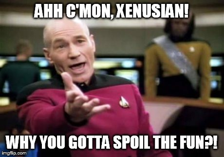Picard Wtf Meme | AHH C'MON, XENUSIAN! WHY YOU GOTTA SPOIL THE FUN?! | image tagged in memes,picard wtf | made w/ Imgflip meme maker