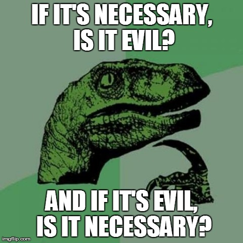 Philosoraptor Meme | IF IT'S NECESSARY, IS IT EVIL? AND IF IT'S EVIL, IS IT NECESSARY? | image tagged in memes,philosoraptor | made w/ Imgflip meme maker