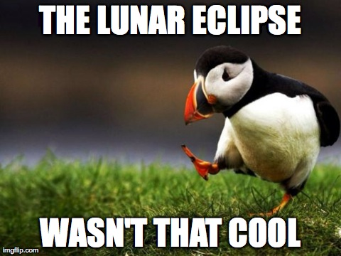Unpopular Opinion Puffin Meme | THE LUNAR ECLIPSE WASN'T THAT COOL | image tagged in memes,unpopular opinion puffin,AdviceAnimals | made w/ Imgflip meme maker