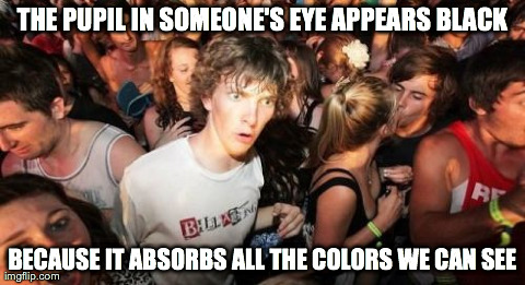 Sudden Clarity Clarence Meme | THE PUPIL IN SOMEONE'S EYE APPEARS BLACK BECAUSE IT ABSORBS ALL THE COLORS WE CAN SEE | image tagged in memes,sudden clarity clarence,AdviceAnimals | made w/ Imgflip meme maker