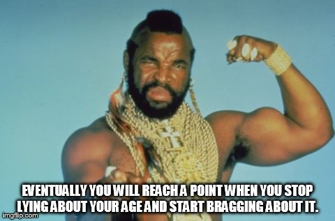 Mr T Meme | EVENTUALLY YOU WILL REACH A POINT WHEN YOU STOP LYING ABOUT YOUR AGE AND START BRAGGING ABOUT IT. | image tagged in memes,mr t | made w/ Imgflip meme maker