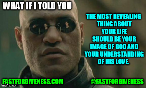 Forgiveness | WHAT IF I TOLD YOU FASTFORGIVENESS.COM                       @FASTFORGIVENESS THE MOST REVEALING THING ABOUT YOUR LIFE SHOULD BE YOUR IMAGE  | image tagged in memes,matrix morpheus | made w/ Imgflip meme maker