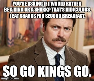 Ron Swanson | YOU'RE ASKING IF I WOULD RATHER BE A KING OR A SHARK? THAT'S RIDICULOUS. I EAT SHARKS FOR SECOND BREAKFAST. SO GO KINGS GO. | image tagged in memes,ron swanson | made w/ Imgflip meme maker