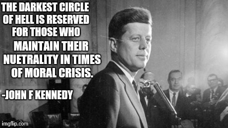 The Darkest Circle of Hell | THE DARKEST CIRCLE OF HELL IS RESERVED FOR THOSE WHO MAINTAIN THEIR NUETRALITY IN TIMES OF MORAL CRISIS. -JOHN F KENNEDY | image tagged in jfk,quotes,serious,dante,inferno,hell | made w/ Imgflip meme maker