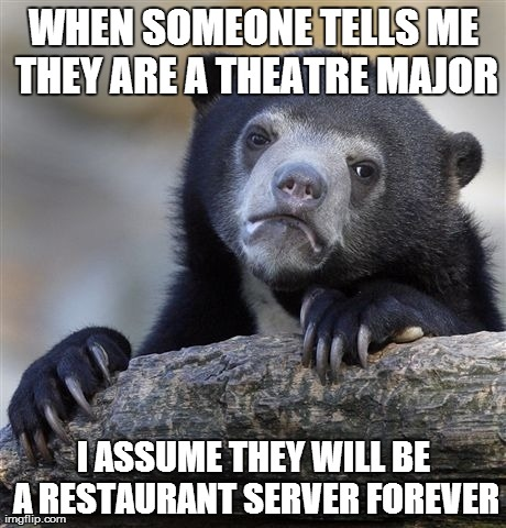 Confession Bear Meme | WHEN SOMEONE TELLS ME THEY ARE A THEATRE MAJOR I ASSUME THEY WILL BE A RESTAURANT SERVER FOREVER | image tagged in memes,confession bear,AdviceAnimals | made w/ Imgflip meme maker