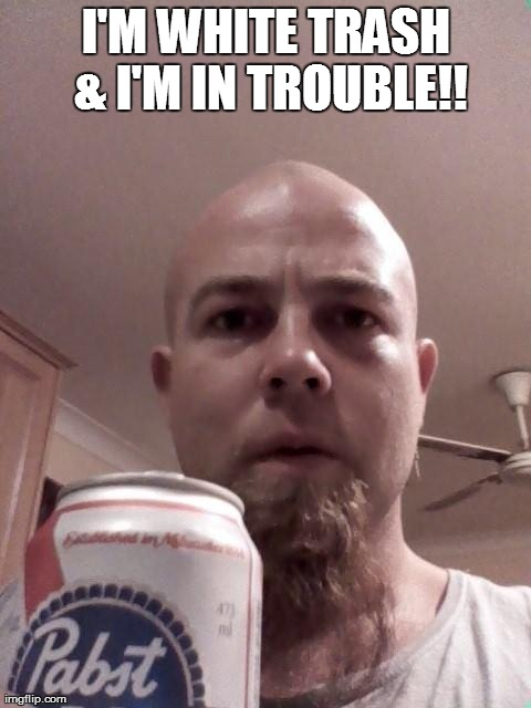 I'M WHITE TRASH & I'M IN TROUBLE!! | image tagged in pabst blue ribbon | made w/ Imgflip meme maker