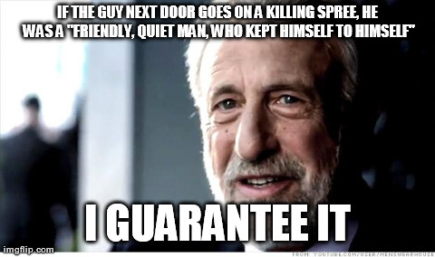 "I Guarantee It Meme | IF THE GUY NEXT DOOR GOES ON A KILLING SPREE, HE WAS A ""FRIENDLY, QUIET MAN, WHO KEPT HIMSELF TO HIMSELF"" I GUARANTEE IT 