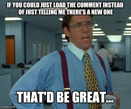 Facebook App Always Does This | IF YOU COULD JUST LOAD THE COMMENT INSTEAD OF JUST TELLING ME THERE'S A NEW ONE THAT'D BE GREAT… | image tagged in memes,that would be great | made w/ Imgflip meme maker