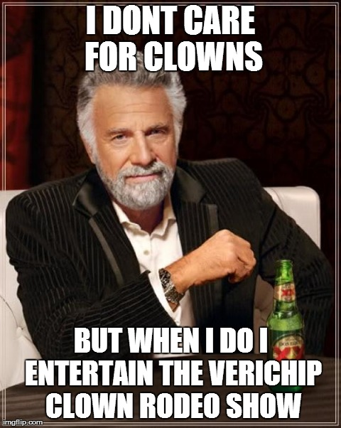 The Most Interesting Man In The World Meme | I DONT CARE FOR CLOWNS BUT WHEN I DO I ENTERTAIN THE VERICHIP CLOWN RODEO SHOW | image tagged in memes,the most interesting man in the world | made w/ Imgflip meme maker