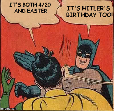 Batman Slapping Robin | IT'S BOTH 4/20 AND EASTER IT'S HITLER'S BIRTHDAY TOO! | image tagged in memes,batman slapping robin,420,hitler,easter,birthday | made w/ Imgflip meme maker