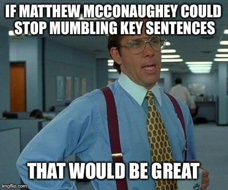 That Would Be Great Meme | IF MATTHEW MCCONAUGHEY COULD STOP MUMBLING KEY SENTENCES THAT WOULD BE GREAT | image tagged in memes,that would be great,AdviceAnimals | made w/ Imgflip meme maker