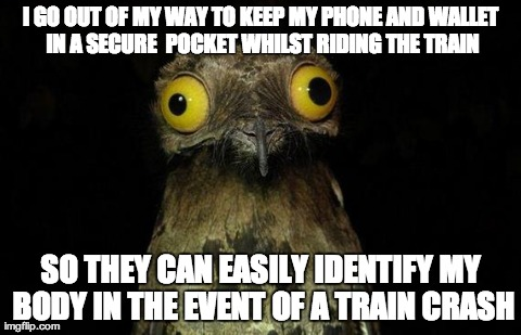 Pootoo Bird Meme | I GO OUT OF MY WAY TO KEEP MY PHONE AND WALLET IN A SECURE  POCKET WHILST RIDING THE TRAIN SO THEY CAN EASILY IDENTIFY MY BODY IN THE EVENT  | image tagged in pootoo bird,AdviceAnimals | made w/ Imgflip meme maker
