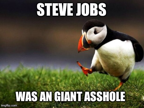 Unpopular Opinion Puffin Meme | STEVE JOBS WAS AN GIANT ASSHOLE | image tagged in memes,unpopular opinion puffin,AdviceAnimals | made w/ Imgflip meme maker