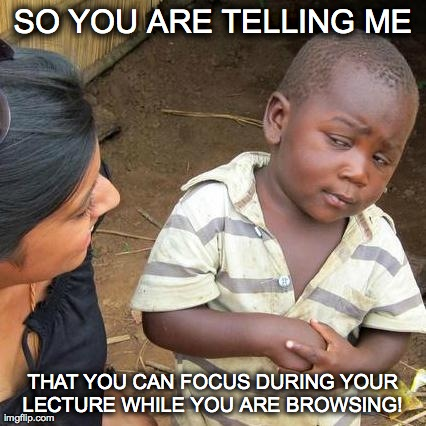 Third World Skeptical Kid Meme | SO YOU ARE TELLING ME THAT YOU CAN FOCUS DURING YOUR LECTURE WHILE YOU ARE BROWSING! | image tagged in memes,third world skeptical kid | made w/ Imgflip meme maker